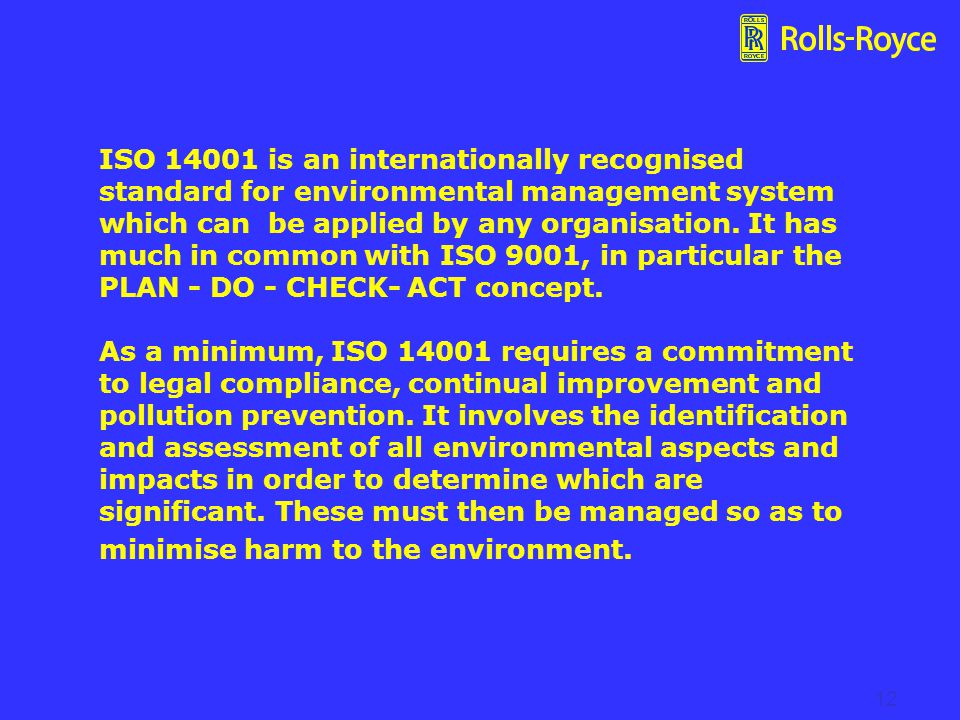 ISO 14001 is an internationally recognised standard for environmental management system which can be applied by any organisation. It has much in common with ISO 9001, in particular the PLAN - DO - CHECK- ACT concept. As a minimum, ISO 14001 requires a commitment to legal compliance, continual improvement and pollution prevention. It involves the identification and assessment of all environmental aspects and impacts in order to determine which are significant. These must then be managed so as to minimise harm to the environment.