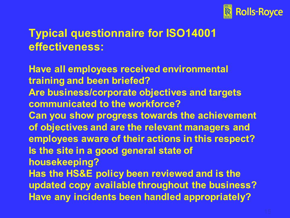 Typical questionnaire for ISO14001 effectiveness: Have all employees received environmental training and been briefed Are business/corporate objectives and targets communicated to the workforce Can you show progress towards the achievement of objectives and are the relevant managers and employees aware of their actions in this respect Is the site in a good general state of housekeeping Has the HS&E policy been reviewed and is the updated copy available throughout the business Have any incidents been handled appropriately