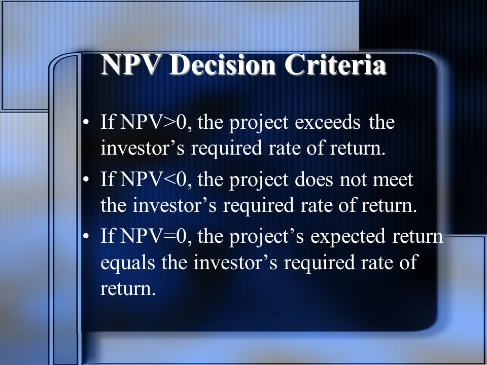 NPV Decision Criteria If NPV>0, the project exceeds the investor's required rate of return.