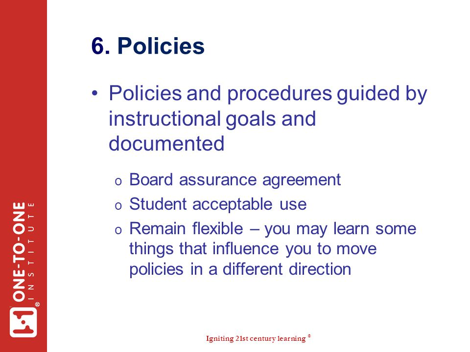 6. Policies Policies and procedures guided by instructional goals and documented. Board assurance agreement.