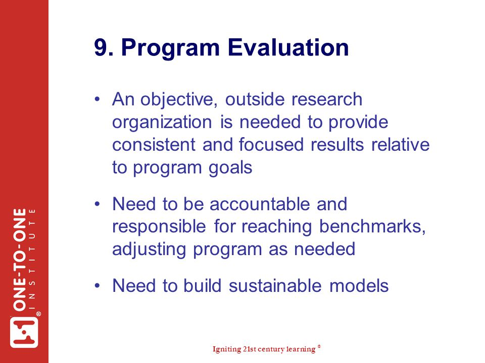 9. Program Evaluation An objective, outside research organization is needed to provide consistent and focused results relative to program goals.