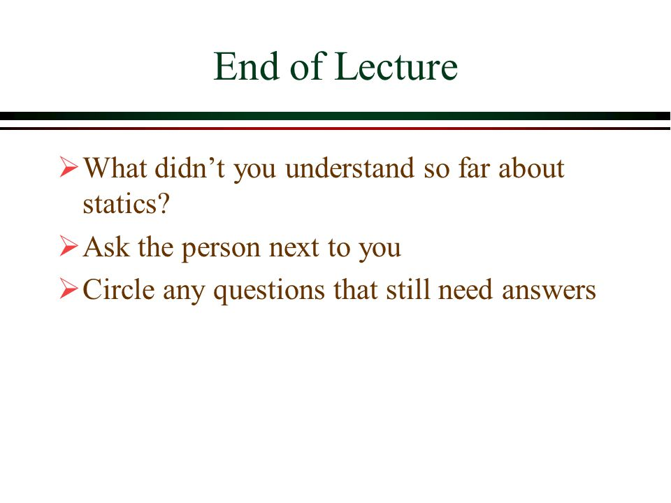 End of Lecture What didn't you understand so far about statics