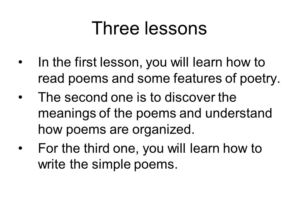 Three lessons In the first lesson, you will learn how to read poems and some features of poetry.