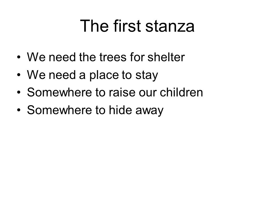 The first stanza We need the trees for shelter We need a place to stay