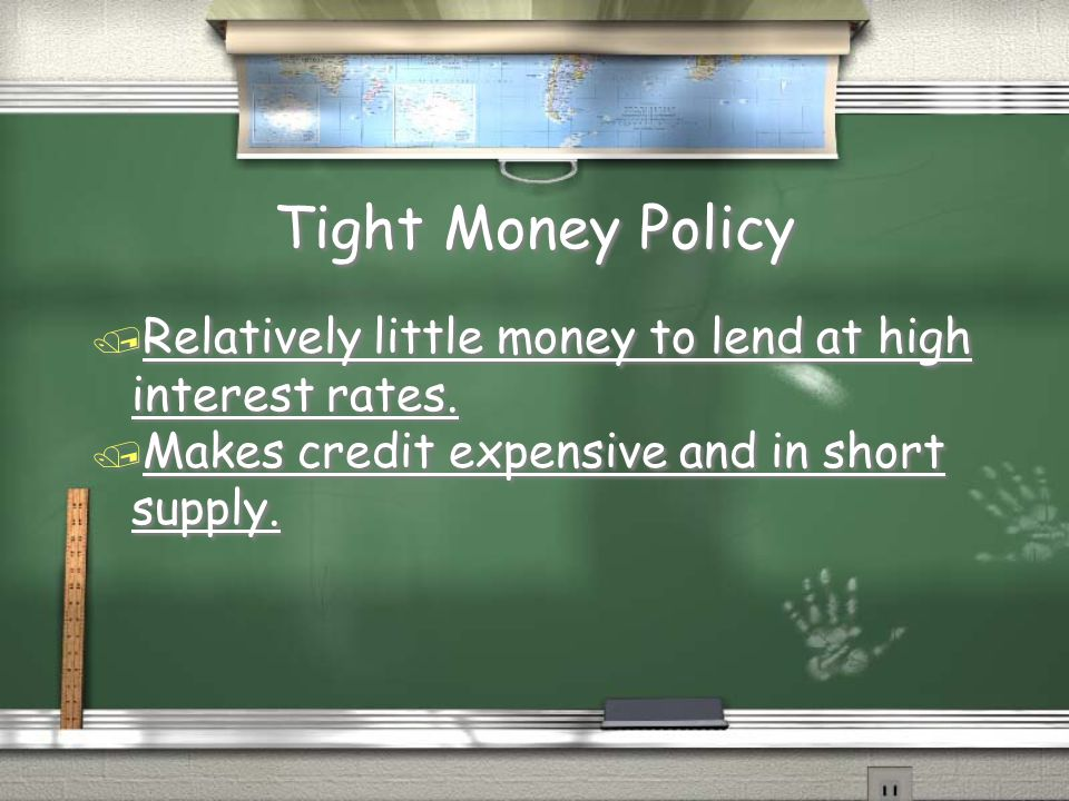 Tight Money Policy Relatively little money to lend at high interest rates.