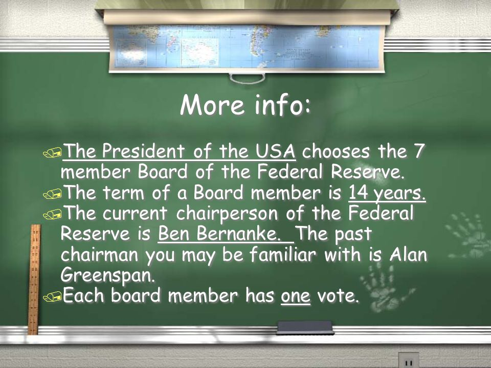 More info: The President of the USA chooses the 7 member Board of the Federal Reserve. The term of a Board member is 14 years.
