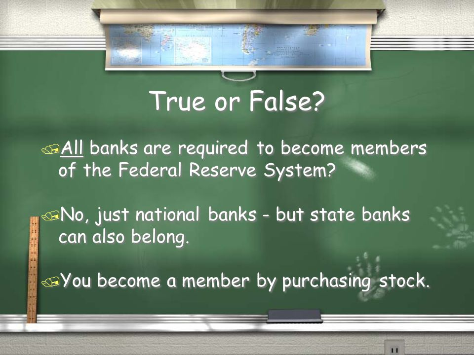 True or False All banks are required to become members of the Federal Reserve System No, just national banks - but state banks can also belong.