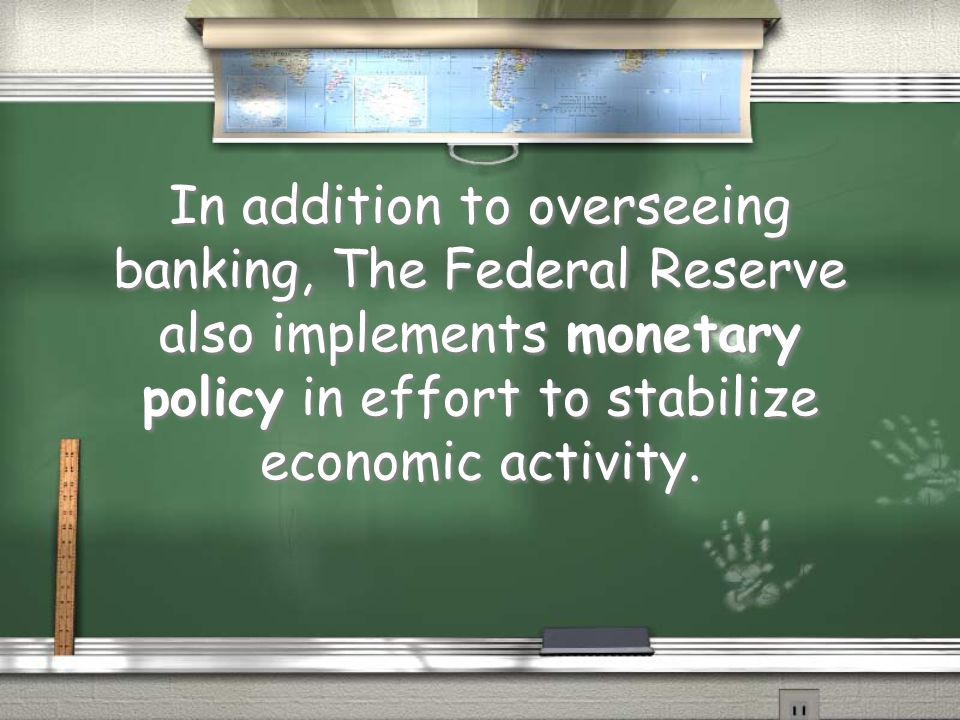 In addition to overseeing banking, The Federal Reserve also implements monetary policy in effort to stabilize economic activity.
