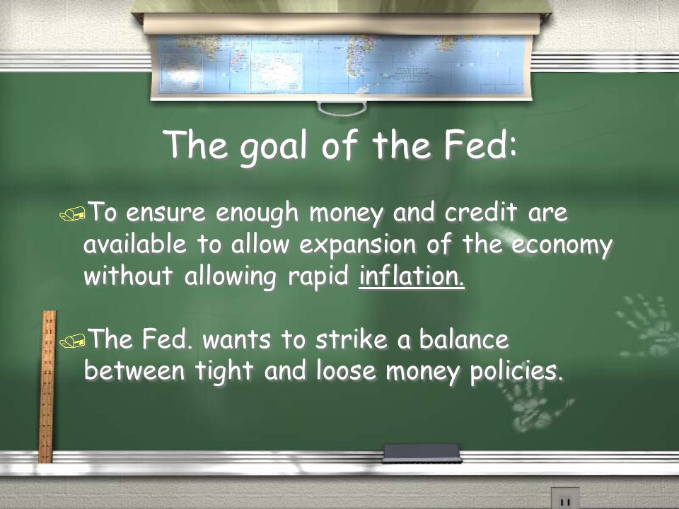 The goal of the Fed: To ensure enough money and credit are available to allow expansion of the economy without allowing rapid inflation.