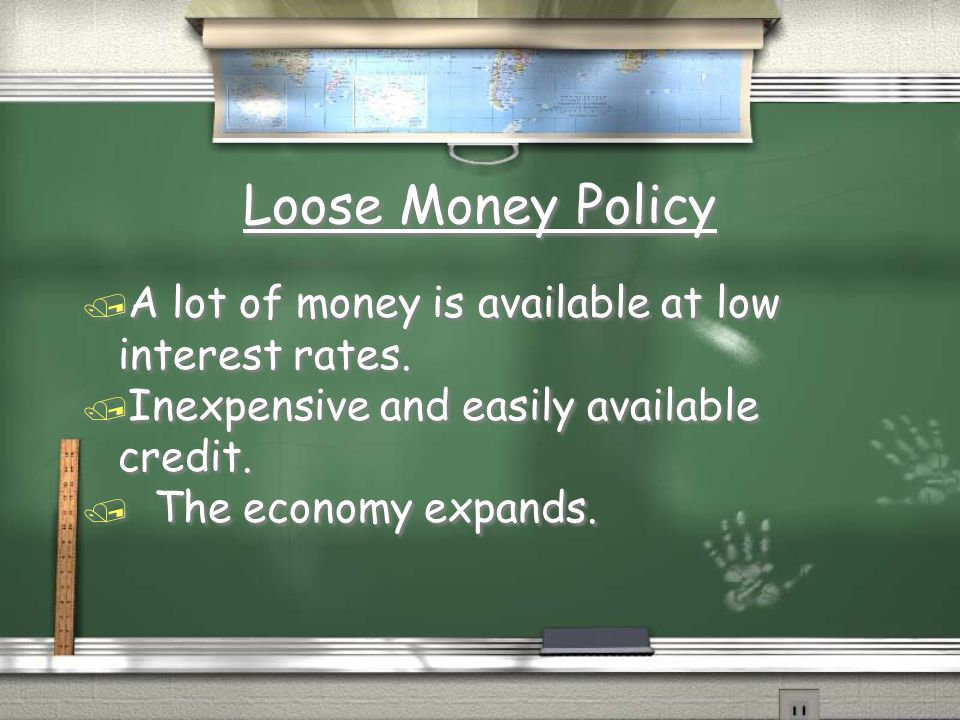 Loose Money Policy A lot of money is available at low interest rates.