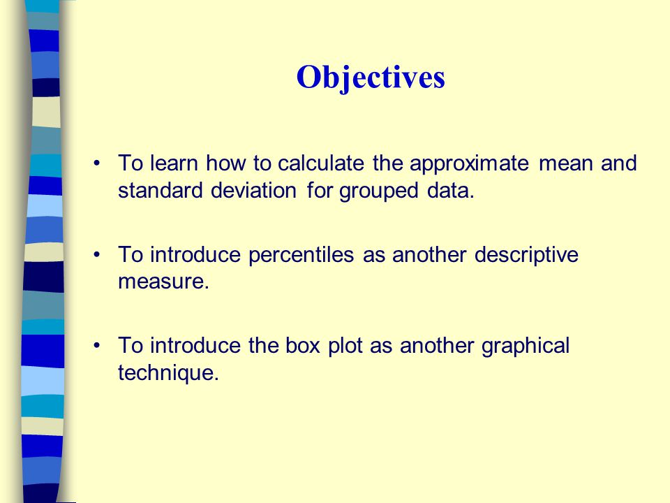 Objectives To learn how to calculate the approximate mean and standard deviation for grouped data.