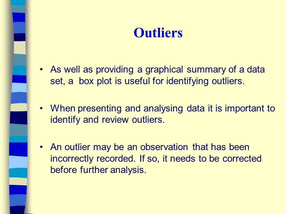 Outliers As well as providing a graphical summary of a data set, a box plot is useful for identifying outliers.