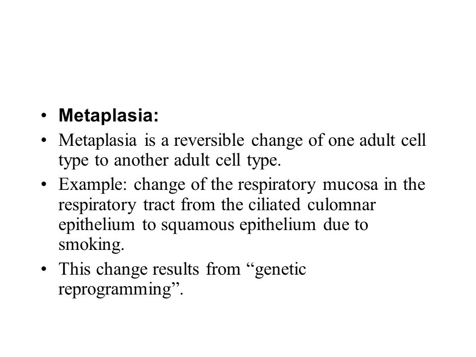 Metaplasia: Metaplasia is a reversible change of one adult cell type to another adult cell type.