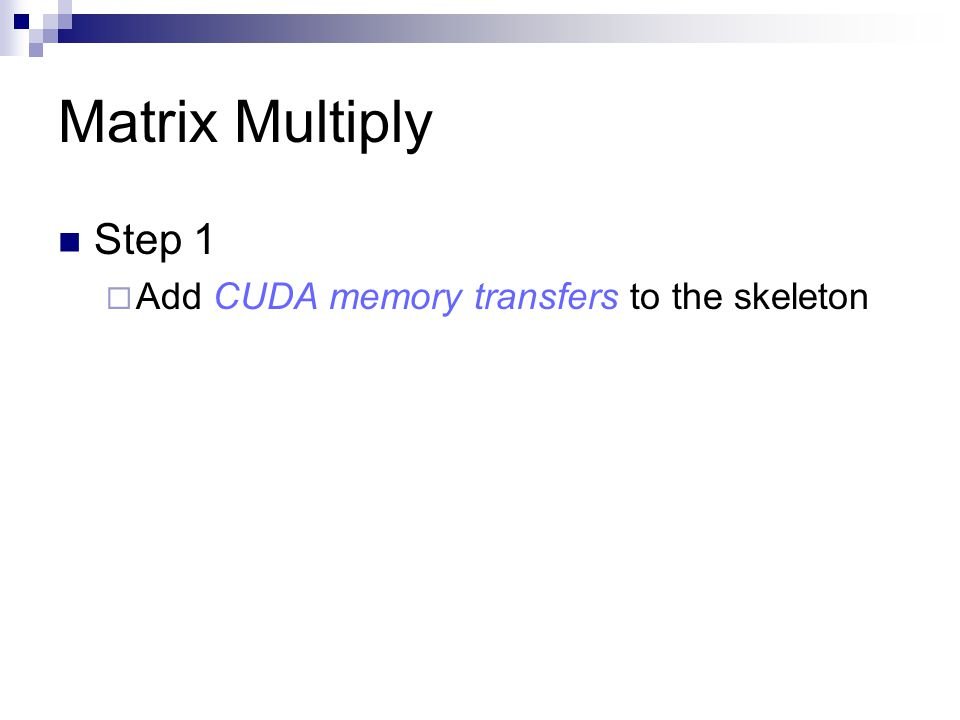 Matrix Multiply Step 1 Add CUDA memory transfers to the skeleton
