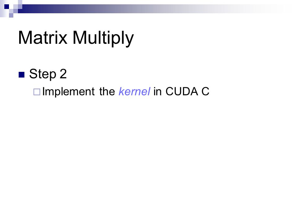 Matrix Multiply Step 2 Implement the kernel in CUDA C