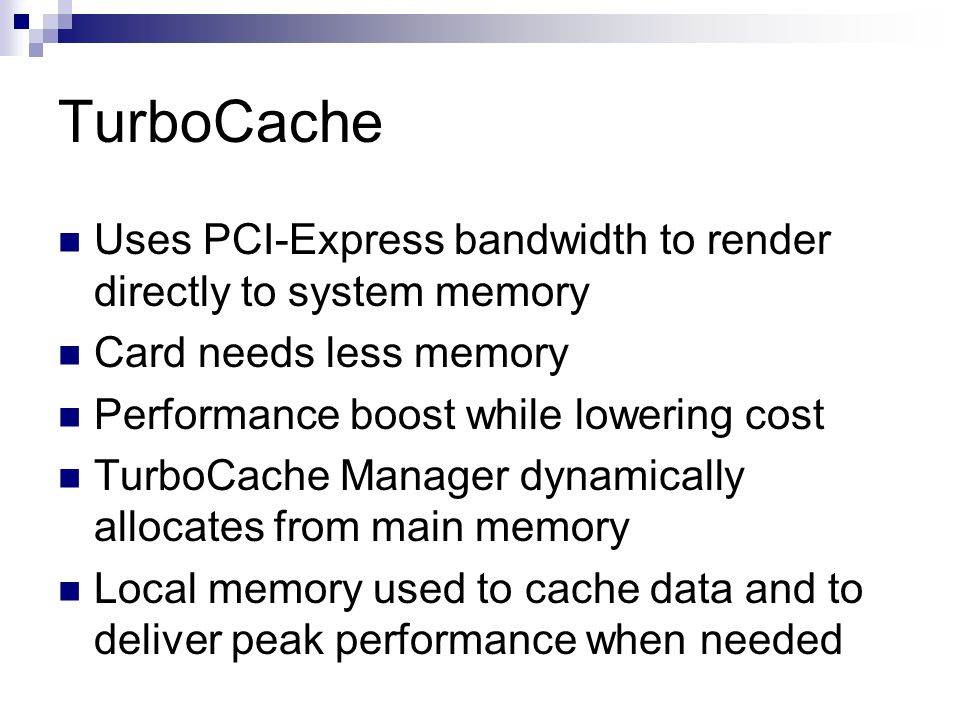TurboCache Uses PCI-Express bandwidth to render directly to system memory. Card needs less memory.