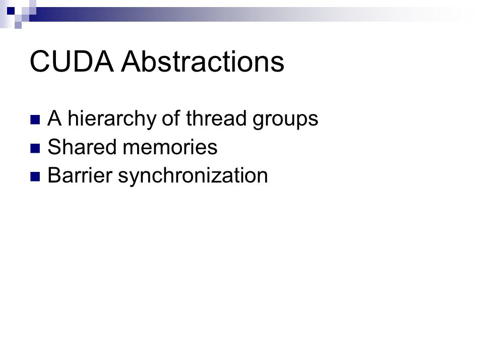 CUDA Abstractions A hierarchy of thread groups Shared memories