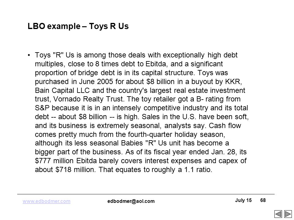 "toys r us lbo Abstract the case simulates the experience of a private equity investor evaluating a potential investment, requiring the student to: (1) determine the risks and merits of an investment in toys ""r"" us, (2) evaluate the spectrum of returns using multiple operating model scenarios, and (3) identify strategic actions that might be undertaken to improve the risk/return profile of the investment."