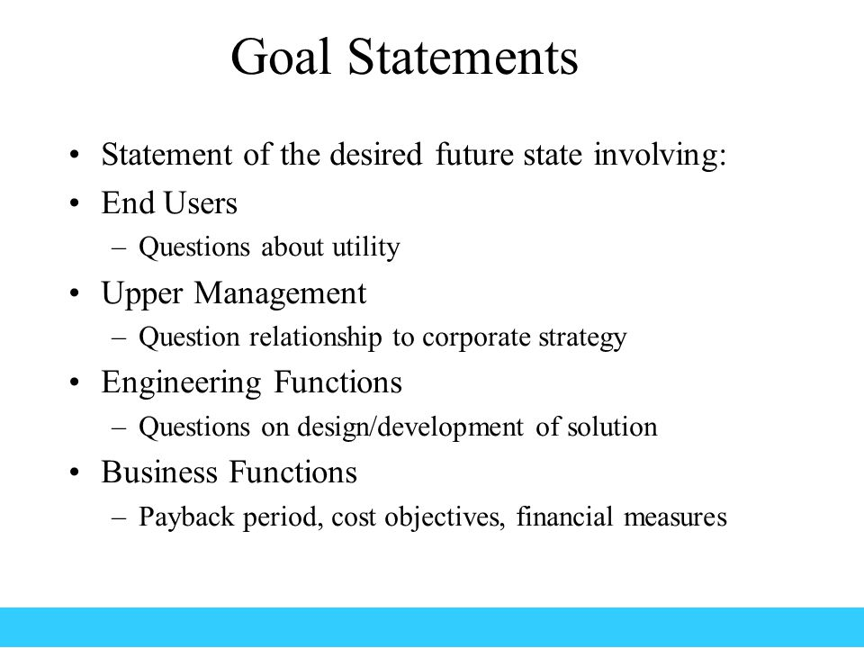 Goal Statements Statement of the desired future state involving: