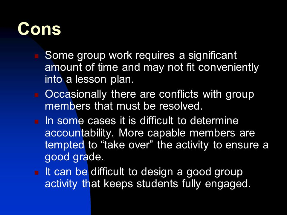 Cons Some group work requires a significant amount of time and may not fit conveniently into a lesson plan.