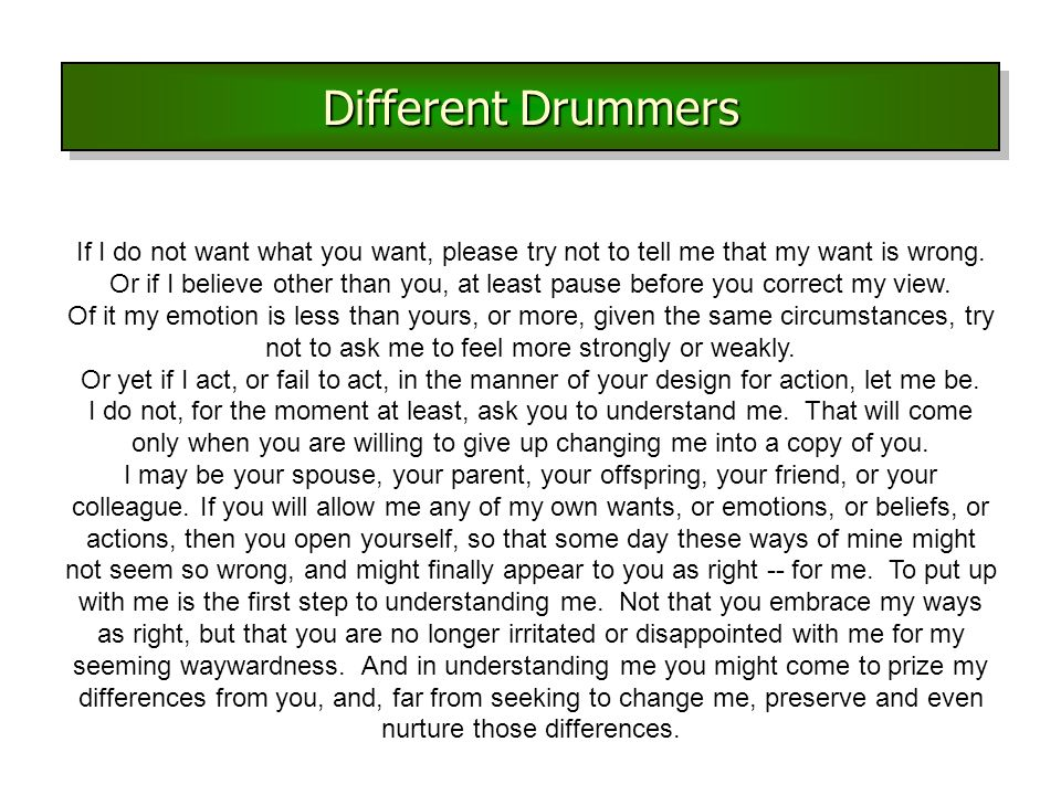 Different Drummers If I do not want what you want, please try not to tell me that my want is wrong.