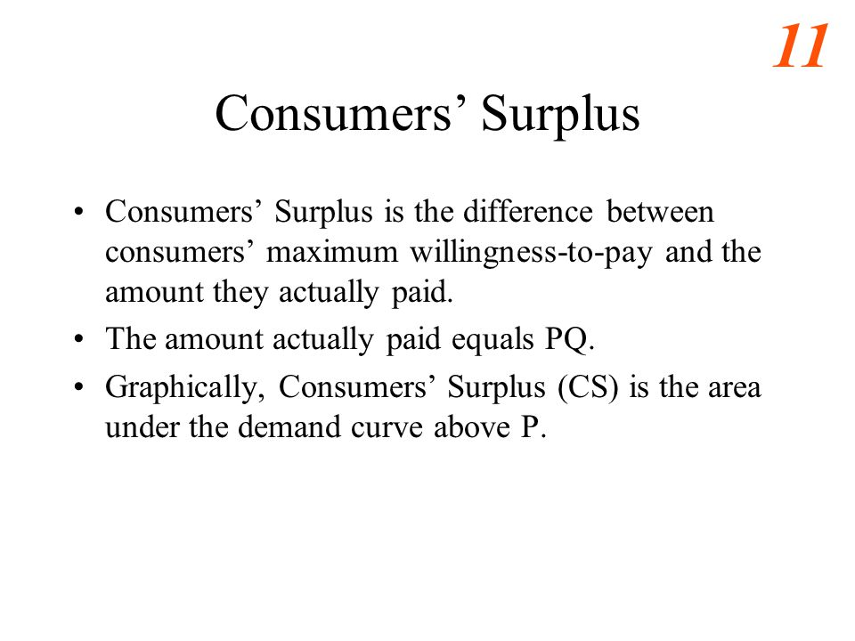 Consumers' Surplus Consumers' Surplus is the difference between consumers' maximum willingness-to-pay and the amount they actually paid.