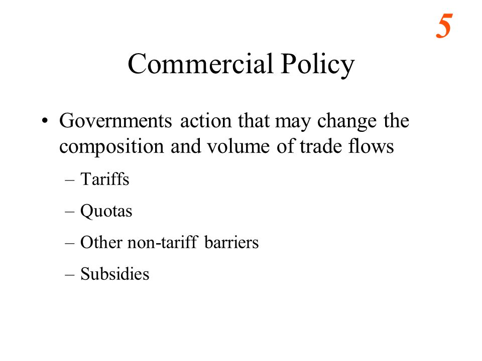 Eastwood s ECO486 Notes Commercial Policy. Governments action that may change the composition and volume of trade flows.