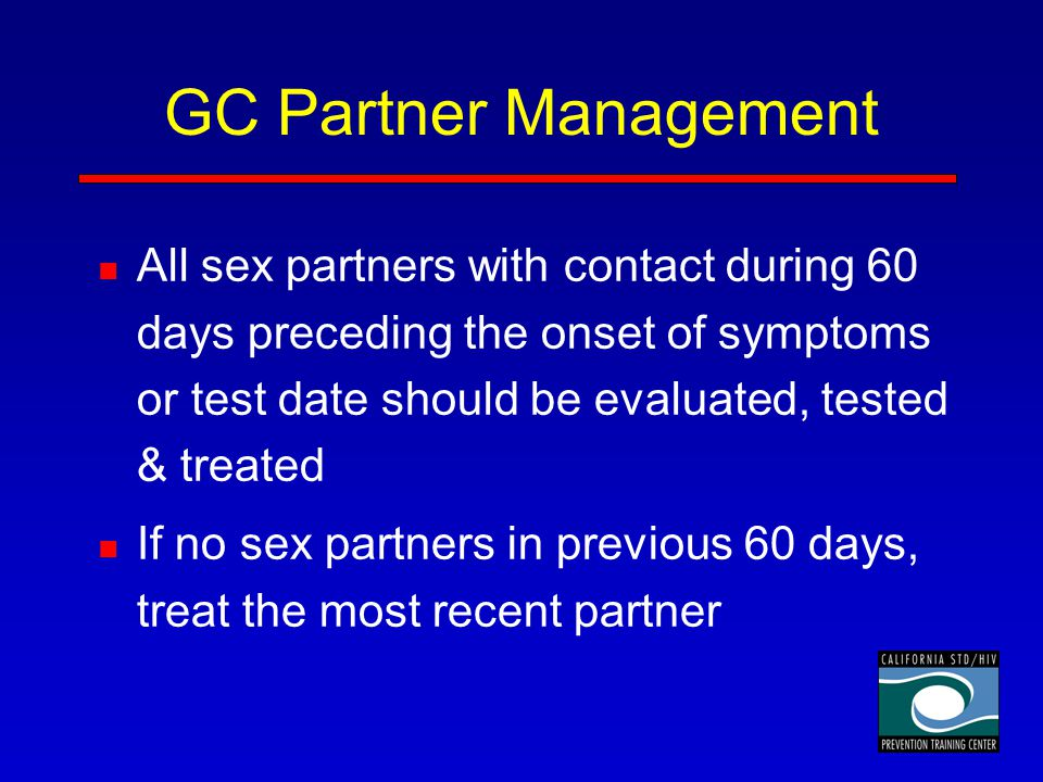 GC Partner Management All sex partners with contact during 60 days preceding the onset of symptoms or test date should be evaluated, tested & treated.