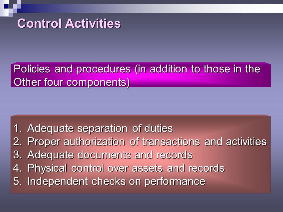 Control Activities Policies and procedures (in addition to those in the. Other four components) Adequate separation of duties.