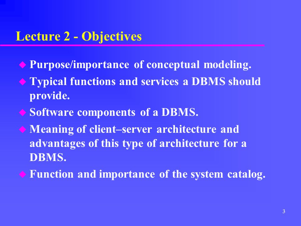 Lecture 2 - Objectives Purpose/importance of conceptual modeling.