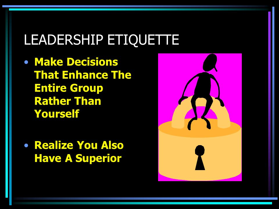 LEADERSHIP ETIQUETTE Make Decisions That Enhance The Entire Group Rather Than Yourself.