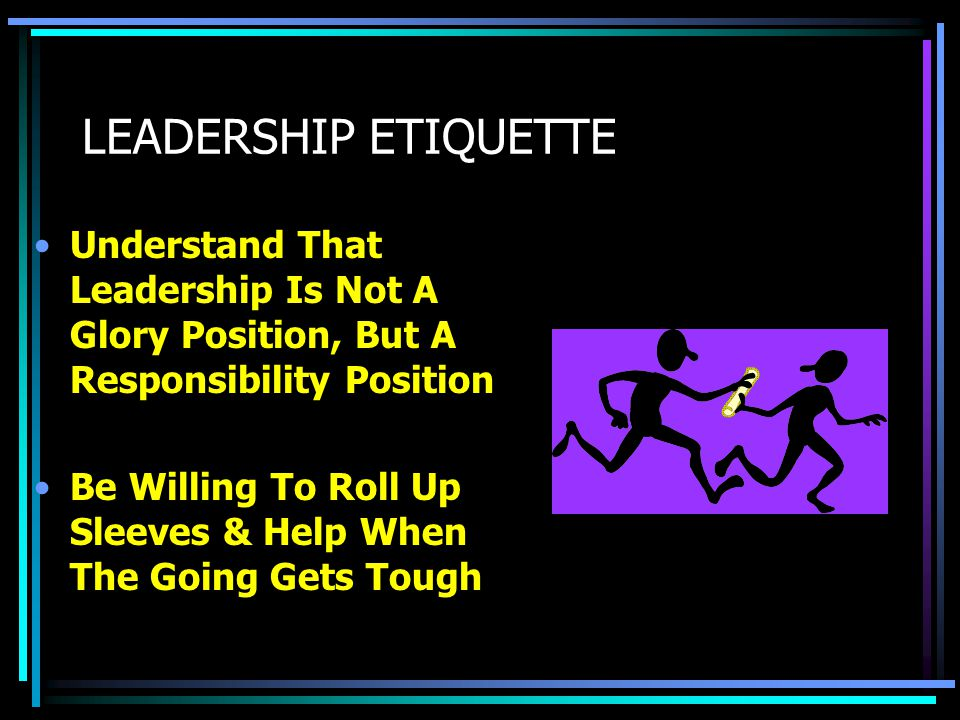 LEADERSHIP ETIQUETTE Understand That Leadership Is Not A Glory Position, But A Responsibility Position.