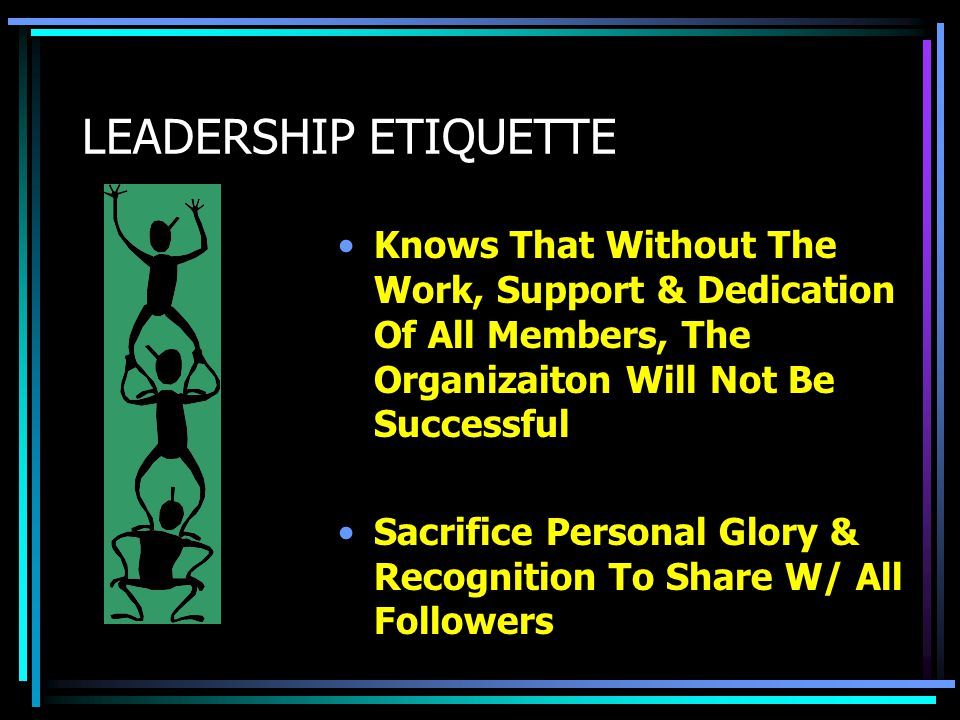 LEADERSHIP ETIQUETTE Knows That Without The Work, Support & Dedication Of All Members, The Organizaiton Will Not Be Successful.