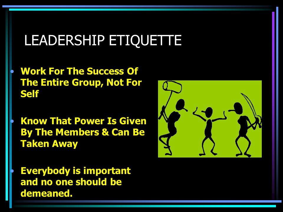 LEADERSHIP ETIQUETTE Work For The Success Of The Entire Group, Not For Self. Know That Power Is Given By The Members & Can Be Taken Away.