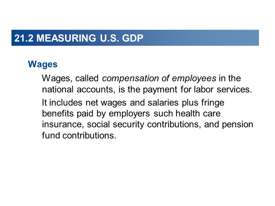 21.2 MEASURING U.S. GDP Wages. Wages, called compensation of employees in the national accounts, is the payment for labor services.