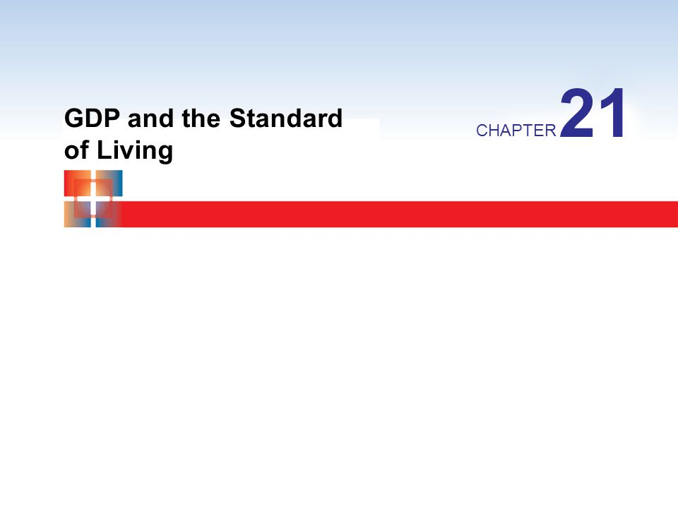 21 GDP and the Standard of Living CHAPTER