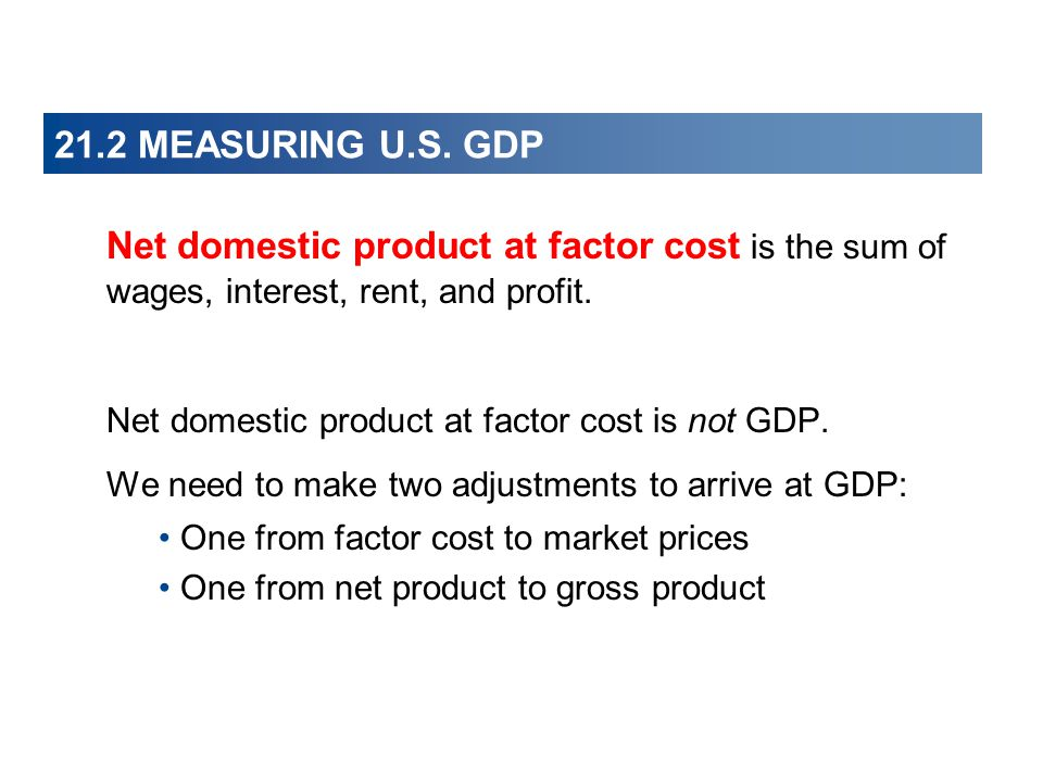 21.2 MEASURING U.S. GDP Net domestic product at factor cost is the sum of wages, interest, rent, and profit.