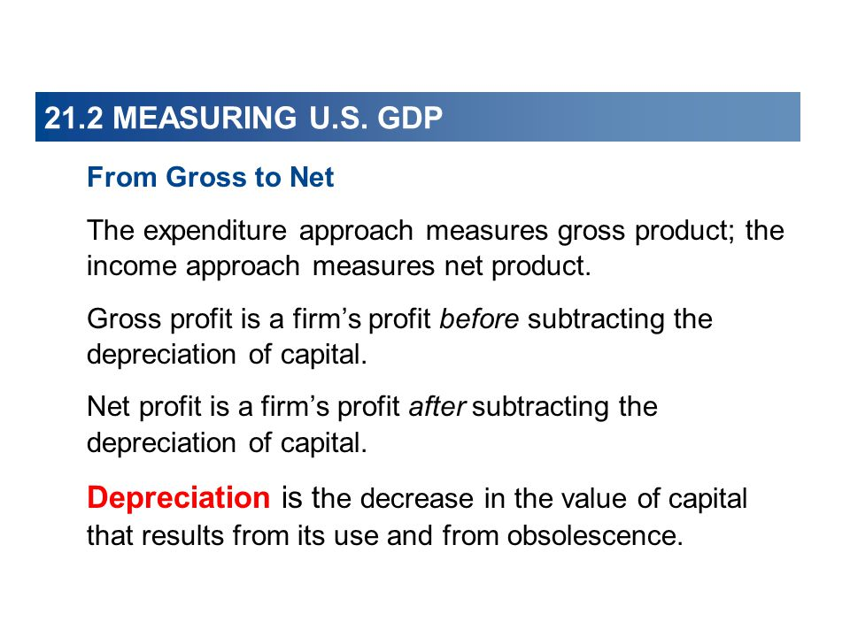 21.2 MEASURING U.S. GDP From Gross to Net. The expenditure approach measures gross product; the income approach measures net product.