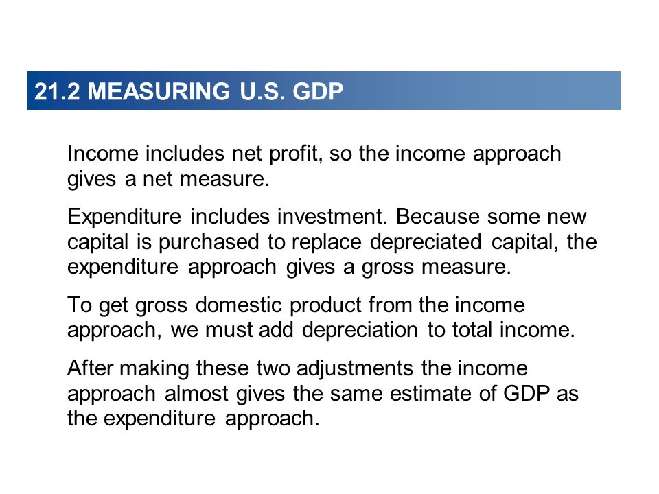21.2 MEASURING U.S. GDP Income includes net profit, so the income approach gives a net measure.