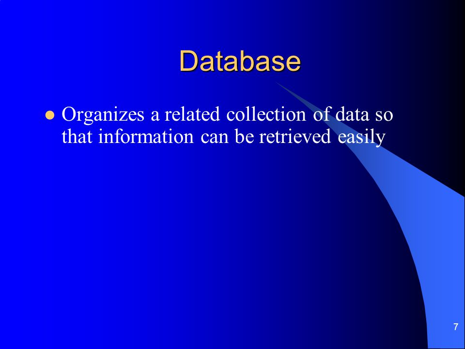 Database Organizes a related collection of data so that information can be retrieved easily