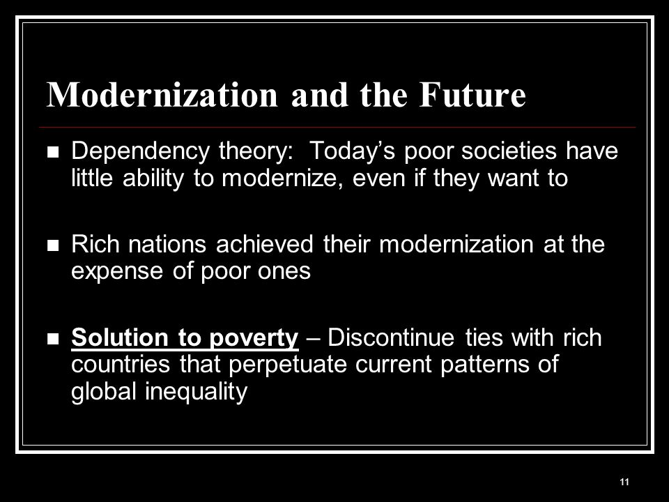 modernization and dependency theory Dependency theory was a reaction to modernization theory, and uses the idea of  core and periphery countries from the world-systems theory to look at the.