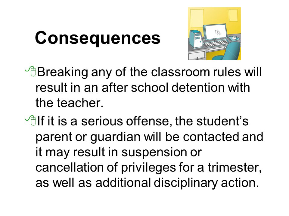Consequences Breaking any of the classroom rules will result in an after school detention with the teacher.
