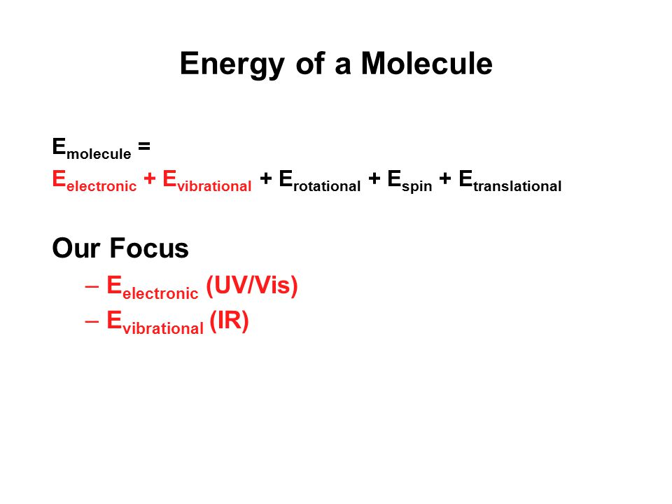 Energy of a Molecule Our Focus Eelectronic (UV/Vis) Evibrational (IR)