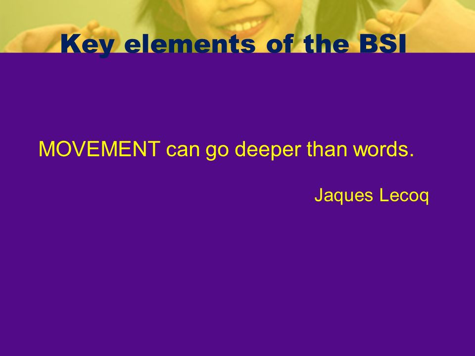Key elements of the BSI MOVEMENT can go deeper than words.