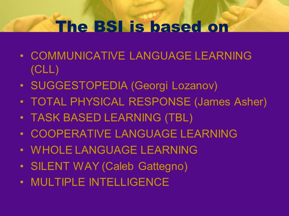 The BSI is based on COMMUNICATIVE LANGUAGE LEARNING (CLL)