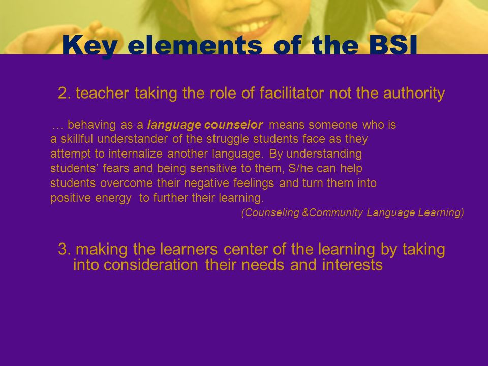 Key elements of the BSI 2. teacher taking the role of facilitator not the authority. … behaving as a language counselor means someone who is.