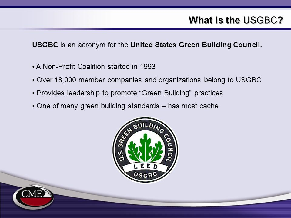 What is the USGBC USGBC is an acronym for the United States Green Building Council. A Non-Profit Coalition started in