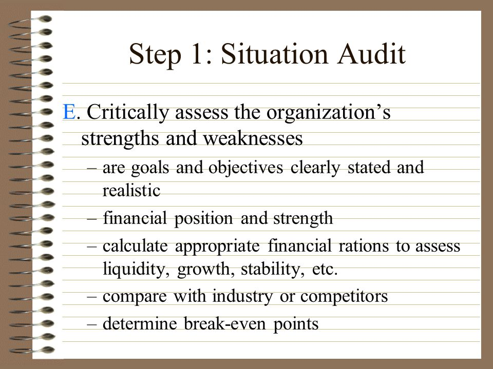 Step 1: Situation Audit E. Critically assess the organization's strengths and weaknesses. are goals and objectives clearly stated and realistic.