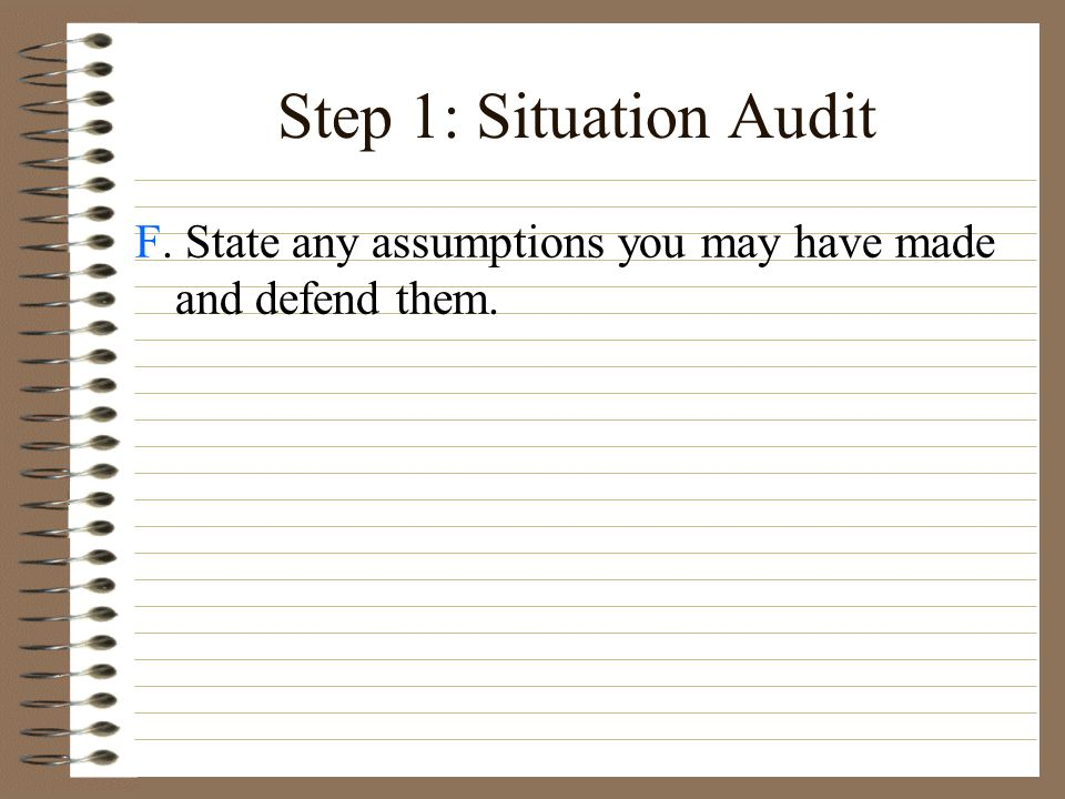 Step 1: Situation Audit F. State any assumptions you may have made and defend them. 7