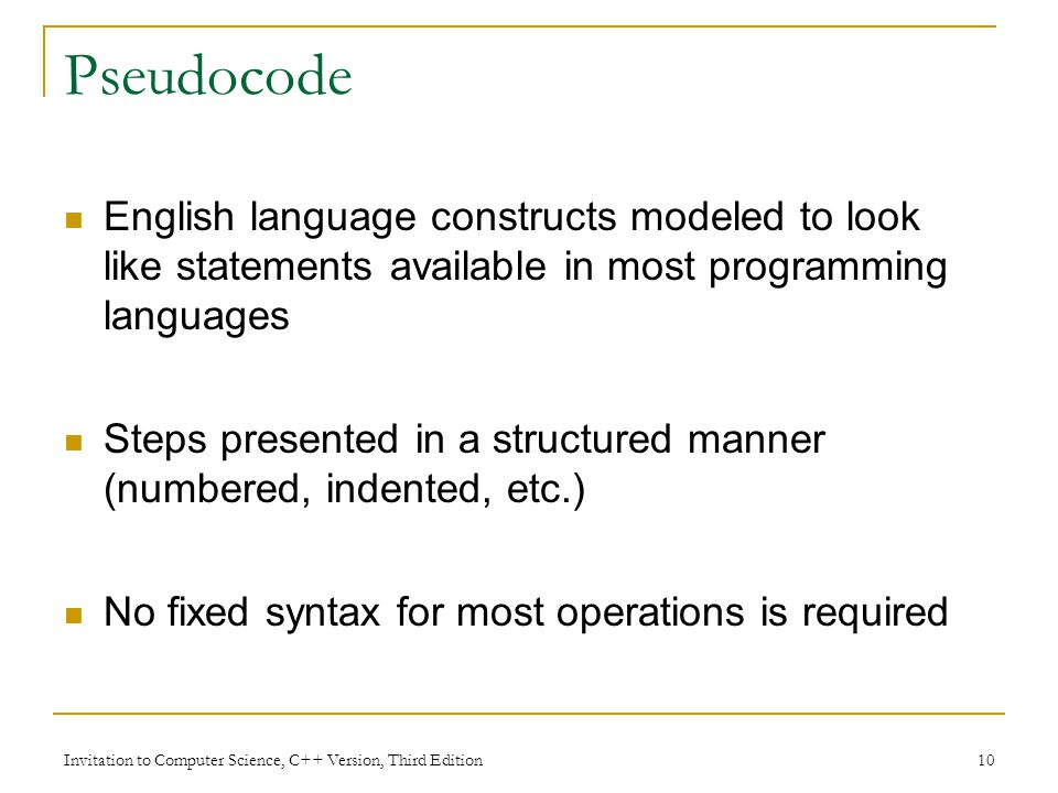 Pseudocode English language constructs modeled to look like statements available in most programming languages.